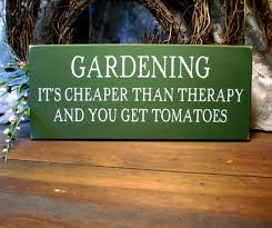 gardening it u0027s cheaper than therapy and you get tomatoes quotes