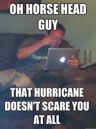 Horse Head Meme - oh horse head guy that hurricane doesn t scare you at all meme