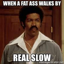 Fatass Meme - when a fat ass walks by real slow black dynamites meme generator