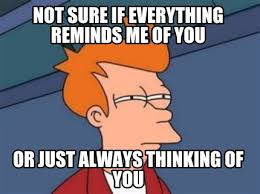 Thinking Of You Meme - meme maker not sure if everything reminds me of you or just always