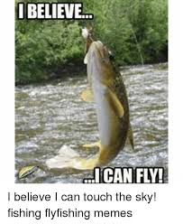 Fly Fishing Meme - believe can fly i believe i can touch the sky fishing flyfishing