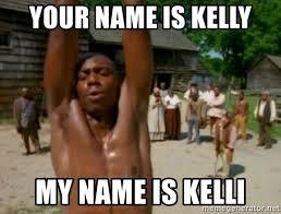 Kunta Kinte Meme - your name is kelly my name is kelli my name is kunta kinte meme