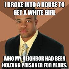 Black Man White Woman Meme - i broke into a house to get a white girl who my neighbor had been