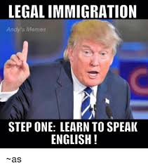 Legal Memes - legal immigration andy s memes step one learn to speaik english