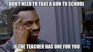 No Internet Meme - no need to take a gun to school if the teacher has one for you