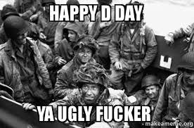 D Day Meme - happy d day ya ugly fucker make a meme