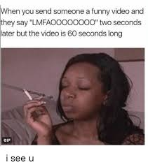 Funny Memes To Send - when you send someone a funny video and they say lmfaoooooooo two