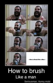 Brushing Teeth Meme - how to brush your teeth like a man meme by beastcat49 memedroid