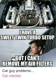 Turbo Meme - ihave a a sweet twin turbo setup but i cant remove my air filters