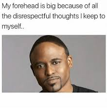 Disrespectful Memes - 25 best memes about my forehead is big my forehead is big