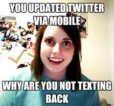 Not Texting Back Memes - you updated twitter via mobile why are you not texting back overly