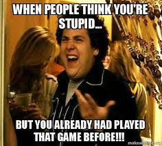 You Re Stupid Meme - when people think you re stupid but you already had played that