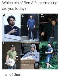 Ben Affleck Meme - which pic of ben affleck smoking are you today a b c d all of them