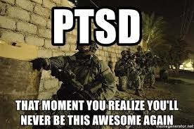 Ptsd Meme - ptsd that moment you realize you ll never be this awesome again us