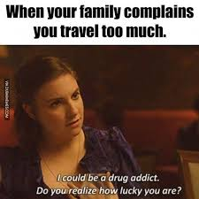 Drug Addict Meme - when your family complains you travel too much image dubai memes
