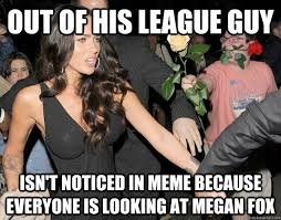 A League Memes - out of his league guy isn t noticed in meme because everyone is