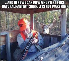 Deer Hunting Memes - and here we can view a hunter in his natural habitat shhh lets