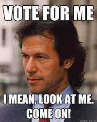 Vote For Me Meme - vote for me i mean look at me come on imran khan for pakistan