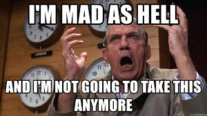Im Mad Meme - i m mad as hell and i m not going to take this anymore i m mad