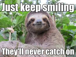 Keep Smiling Meme - just keep smiling they ll never catch on stoned sloth quickmeme