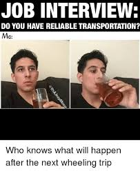 Job Interview Meme - job interview do you have reliable transportation me who knows what