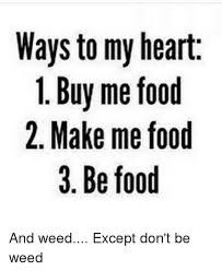 Buy All The Food Meme - ways to my heart 1 buy me food 2 make me food 3 be food and weed