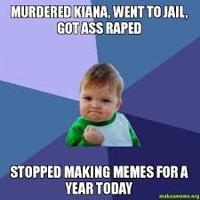 Making Memes - murdered kiana went to jail got ass raped stopped making memes
