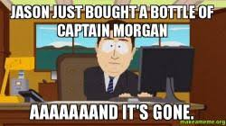 Captain Morgan Meme - jason just bought a bottle of captain morgan aaaaaaand it s gone