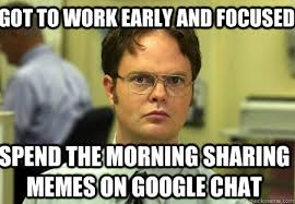 Sharing Meme - got to work early and focused spend the morning sharing memes on