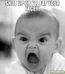 Meme Shut Up - shut up or i ll eat your face meme