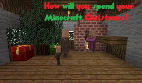 how will you spend your minecraft christmas minecraft blog