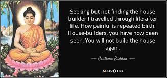 Seeking Not Gautama Buddha Quote Seeking But Not Finding The House Builder I