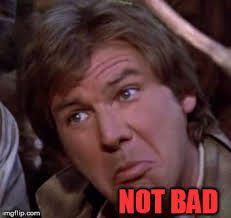 Not Bad Meme Generator - han solo not bad memes imgflip