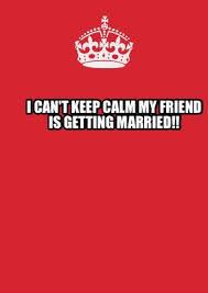 How To Make A Keep Calm Meme - meme maker i cant keep calm my friend is getting married