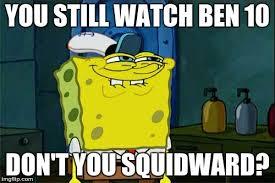 Ben 10 Meme - dont you squidward meme imgflip