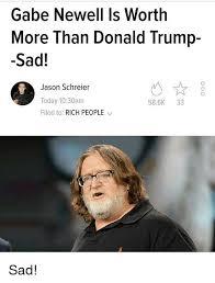 Gabe Newell Memes - gabe newell is worth more than donald trump sad jason schreier