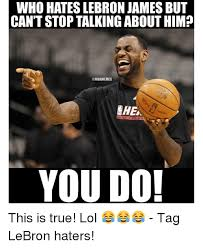Lebron Hater Memes - who hates lebron james but can t stop talking about him you do