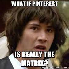 Meme What - what if meme what if pinterest is really the matrix mermes
