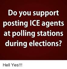 Hell Yes Meme - do you support posting ice agents at polling stations during