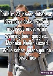 Beer Goggles Meme - i m 23 never dated or been on a date i ve only made out once