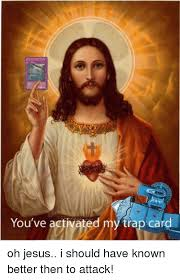 You Ve Activated My Trap Card Meme - you ve activated my trap card oh jesus i should have known better