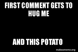 Photo Comment Meme - first comment gets to hug me and this potato make a meme