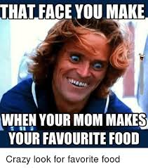 Crazy Mom Meme - that face youmake when your mom makes your favourite food crazy look