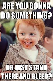 What You Gonna Do Meme - are you gonna do something or just stand there and bleed