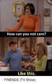 Friends Meme - how can you not care like this friends tv show friends tv