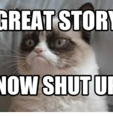 Shut Up Meme - great stort now shut ur grumpy cat shut up meme on me me