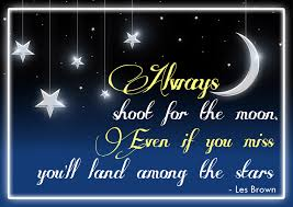 always shoot for the moon even if you miss you ll land among the