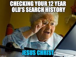 Year 12 Memes - checking your 12 year old s search history jesus christ meme