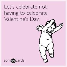 Valentines Day Memes Single - let s celebrate not having to celebrate valentine s day