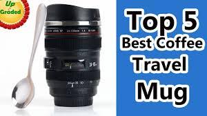 Best Coffee Mugs Ever by Top 5 Best Coffee Travel Mug Reviews 2017 Youtube